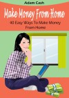 Make Money From Home– 40 Easy Ways to Make Money From Home - Easy Money from Your Home at Your Pace.