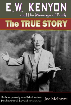 E.W. Kenyon and His Message of Faith: The True Story by Joe McIntyre from Bookbaby in Religion category