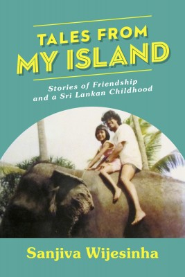 Tales from my Island - Stories of Friendship – and a Sri Lankan Childhood by Sanjiva Wijesinha from Bookbaby in General Novel category