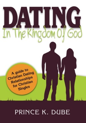 Dating In The Kingdom Of God - A Guide to Christian Dating Relationships For Christian Singles by Prince K. Dube from Bookbaby in Religion category