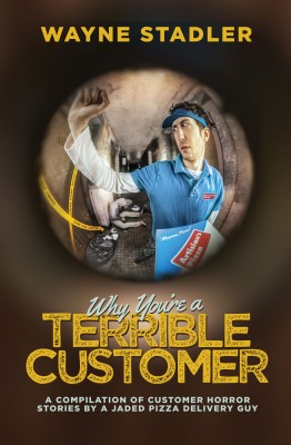 Why You're A Terrible Customer - A Compilation of Customer Horror Stories by a Jaded Pizza Delivery Guy by Wayne Stadler from Bookbaby in General Novel category