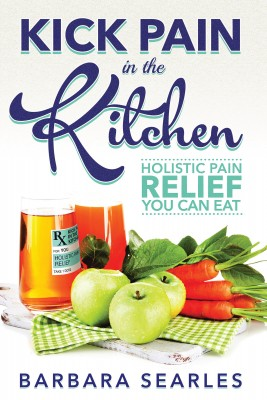 Kick Pain in the Kitchen - Holistic Pain Relief You Can Eat by Barbara Searles from Bookbaby in General Novel category