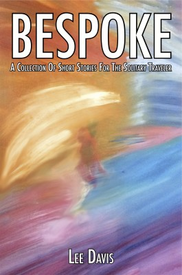 Bespoke - A Collection of Short Stories For The Solitary Traveler by Lee Davis from Bookbaby in General Novel category