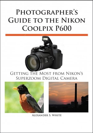 Photographer's Guide to the Nikon Coolpix P600 - Getting the Most from Nikon's Superzoom Digital Camera by Alexander S. White from Bookbaby in General Novel category