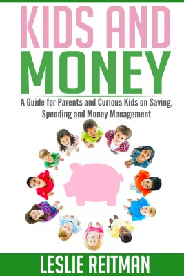 Kids and Money - A Guide For Parents and Curious Kids on Saving, Spending and Money Mgmt by Leslie Reitman from Bookbaby in Finance & Investments category