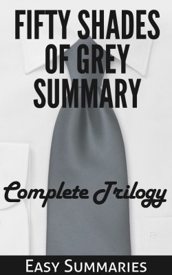 Fifty Shades of Grey Summary - Summary of The Complete Trilogy by Easy Summaries from Bookbaby in Romance category