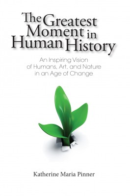 The Greatest Moment In Human History - An Inspiring Vision of Humans, Art, and Nature in an Age of Change by Katherine Maria Pinner from Bookbaby in General Academics category