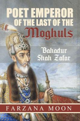Poet Emperor of the last of the Moghuls: Bahadur Shah Zafar by Farzana Moon from Bookbaby in History category