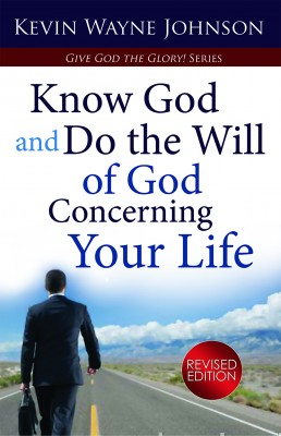 Give God the Glory! Know God and Do the Will of God Concerning Your Life - Know God and Do the Will of God Concerning Your Life - Revised Edition by Kevin Wayne Johnson from Bookbaby in Religion category