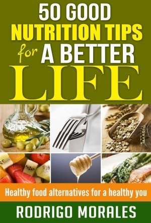 50 Good Nutrition Tips for a Better Life - Healthy Food Alternatives for a Healthy You by Rodrigo Morales from Bookbaby in Family & Health category