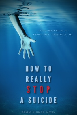 How To Really Stop A Suicide - 'The Ultimate Guide To Ending Pain… Instead Of Life' by Robert Richard Carter from Bookbaby in Lifestyle category