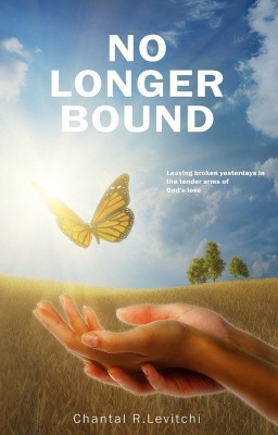 No Longer Bound - Leaving Broken Yesterdays In the Tender Arms of God's Love by Chantal R. Levitchi from Bookbaby in Religion category