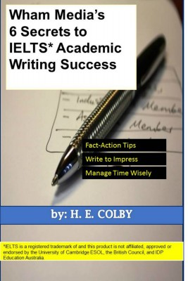 Wham Media's 6 Secrets to IELTS Academic Writing Success by H. E. Colby from Bookbaby in Motivation category