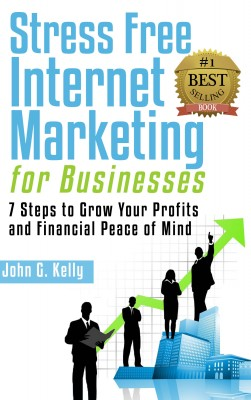 Stress Free Internet Marketing for Businesses - 7 Steps to Grow Your Profit and Financial Peace of Mind. by John G. Kelly from Bookbaby in General Novel category