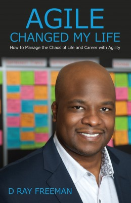 Agile Changed My Life - How to Manage the Chaos of Life and Career with Agility by D. Ray Freeman from Bookbaby in General Novel category