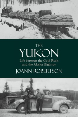 The Yukon - Life Between the Gold Rush and the Alaska Highway by Joanne Robertson from Bookbaby in History category