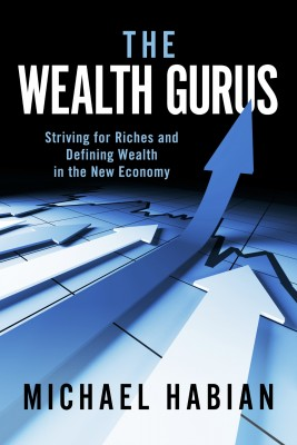 The Wealth Gurus - Striving for Riches and Defining Wealth in the New Economy by Michael Habian from Bookbaby in General Novel category