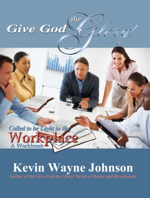 Give God the Glory! Called to be Light in the Workplace - A Workbook - Called to be Light in the Workplace - A Workbook by Kevin Wayne Johnson from Bookbaby in Religion category