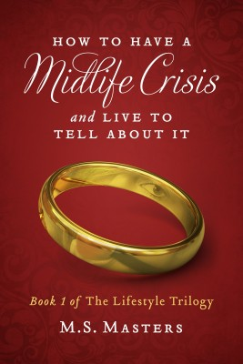 How To Have A Midlife Crisis And Live To Tell About It - Book 1 of The Lifestyle Trilogy by M.S. Masters from Bookbaby in General Novel category