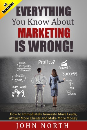 Everything You Know About Marketing Is Wrong! - How to Immediately Generate More Leads, Attract More Clients and Make More by John North from Bookbaby in General Novel category