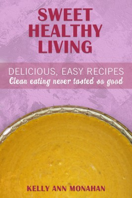 Sweet Healthy Living - Delicious Easy Recipes, Clean Eating Never Tasted So Good by Kelly Ann Monahan from Bookbaby in Family & Health category