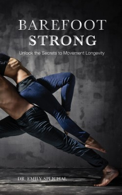 Barefoot Strong - Unlock the Secrets to Movement Longevity by Dr Emily Splichal from Bookbaby in General Novel category