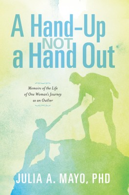 A Hand-Up Not A Hand Out - Memoirs of the Life of One Woman's Journey as an Outlier by Julia Mayo, PhD from Bookbaby in Religion category