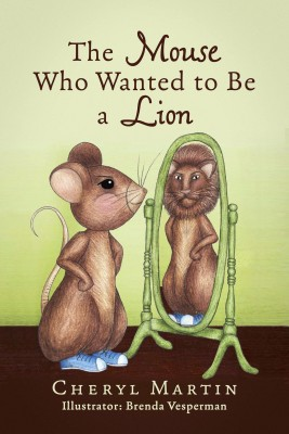 The Mouse Who Wanted To Be A Lion by Cheryl Martin from Bookbaby in Teen Novel category