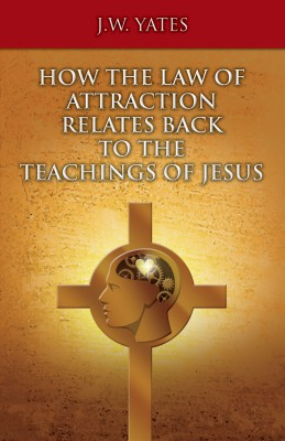 How the Law of Attraction Relates Back to the Teachings of Jesus by J.W. Yates from Bookbaby in Motivation category