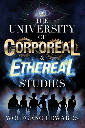 The University of Corporeal and Ethereal Studies by Wolfgang Edwards from Bookbaby in General Novel category