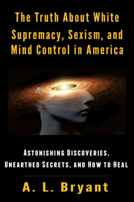 The Truth About White Supremacy, Sexism, And Mind Control in America by A. L. Bryant from Bookbaby in Religion category