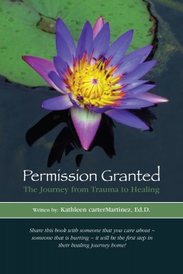 Permission Granted: The Journey from Trauma to Healing by Dr. Kathleen carterMartinez Ed.D. from Bookbaby in Motivation category