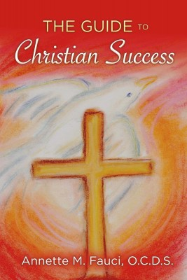 The Guide to Christian Success by Annette M. Fauci O.C.D.S. from Bookbaby in Religion category