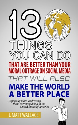 13 Things You Can Do That Are Better Than Your Moral Outrage On Social Media That Will Also Make the World a Better Place by J. Matt Wallace from Bookbaby in Motivation category