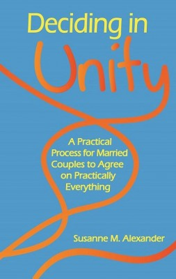 Deciding in Unity: A Practical Process for Married Couples to Agree on Practically Everything by Susanne M. Alexander from  in  category