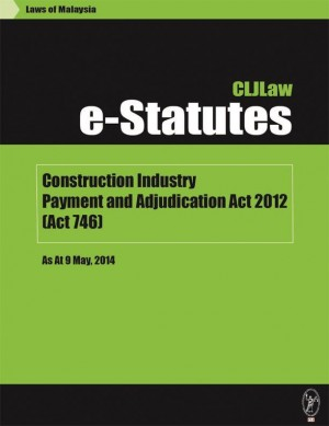Construction Industry Payment and Adjudication Act 2012 (Act 746)- As at May 2014 by CLJ-Publication from Current Law Journal in Law category