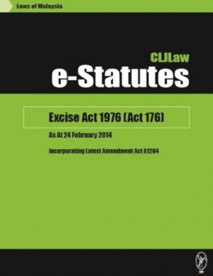 Excise Act 1976 (Act 176) – As At 24 February 2014 - Incorporating Latest Amendment Act A1284 by CLJ-Publication from Current Law Journal in Law category