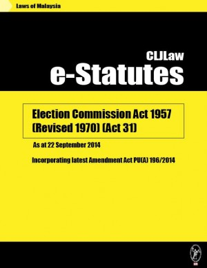 Election Commission Act 1957 (Revised 1970) (Act 31) - As at 22 September 2014 - Incorporating latest Amendment Act PU(A) 196/2014 by CLJ-Publication from Current Law Journal in Law category