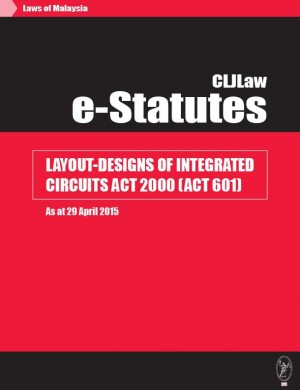 Layout-Designs Of Integrated Circuits Act 2000 (Act 601) - As at 29 April 2015 by CLJ-Publication from Current Law Journal in Law category