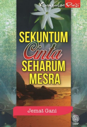 Kumpulan Puisi: Sekuntum Cinta Seharum Mesra by Jemat Gani from Dewan Bahasa dan Pustaka in General Academics category
