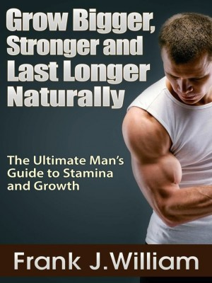 Grow Bigger, Stronger and Last Longer Naturally by Frank J.William from eBookIt.com in Family & Health category