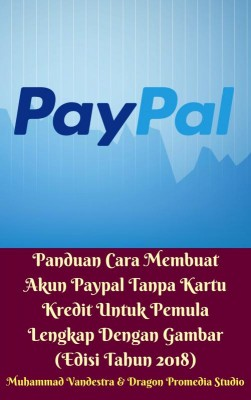 Panduan Cara Membuat Akun Paypal Tanpa Kartu Kredit Untuk Pemula Lengkap Dengan Gambar (Edisi Tahun 2018) by Muhammad Vandestra, Dragon Promedia Studio from Dragon Promedia in Finance & Investments category