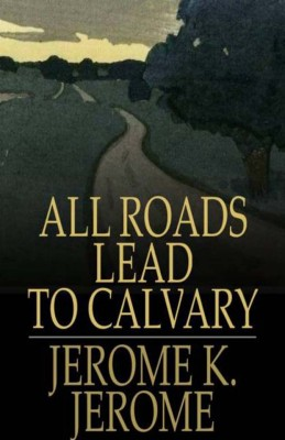 All Roads Lead to Calvary by Jerome K. Jerome from Vearsa in General Novel category
