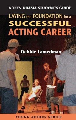 A Teen Drama Student's Guide to Laying the Foundation for a Successful Acting Career by Debbie Lamedman from  in  category