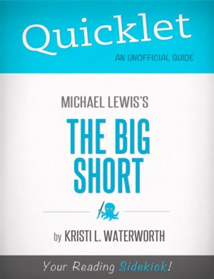 Quicklet on Michael Lewis' The Big Short (CliffNotes-like Book Notes) by Kristi  L. Waterworth from Vearsa in Teen Novel category