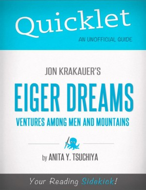 Quicklet on Jon Krakauer's Eiger Dreams: Ventures Among Men and Mountains (CliffNotes-like Summary, Analysis, and Review) by Anita Tsuchiya from Vearsa in General Novel category