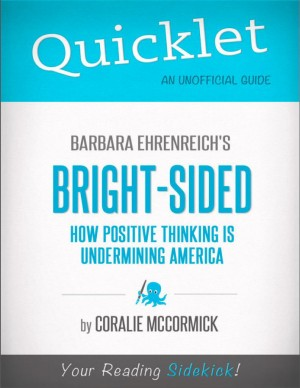 Quicklet on Bright-Sided: How Positive Thinking Is Undermining America by Barbara Ehrenreich by Coralie  McCormick from Vearsa in Teen Novel category