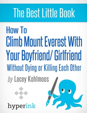 How to Climb Mount Everest with Your Boyfriend or Girlfriend, Without Dying or Killing Each Other (A Mountain Climbing Survival Story) by Lacey Kohlmoos from Vearsa in General Novel category