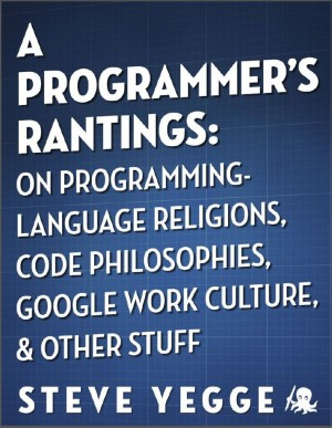 A Programmer's Rantings: On Programming-Language Religions, Code Philosophies, Google Work Culture, and Other Stuff by Steve Yegge from Vearsa in Finance & Investments category