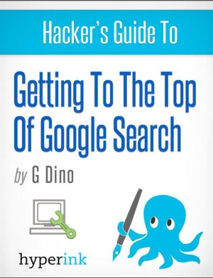 The Hacker's Guide To Getting To The Top Of Google Search by Gino Dino from  in  category